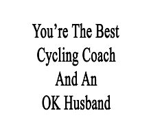 You're The Best Cycling Coach And An OK Husband Photographic Print