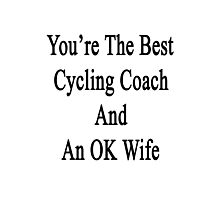 You're The Best Cycling Coach And An OK Wife  Photographic Print