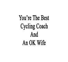 You're The Best Cycling Coach And An OK Wife  by supernova23