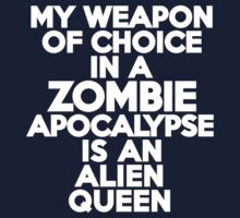 My weapon of choice in a Zombie Apocalypse is an alien queen by onebaretree