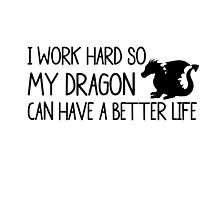 I WORK HARD SO MY DRAGON CAN HAVE A BETTER LIFE by swannonthefarm