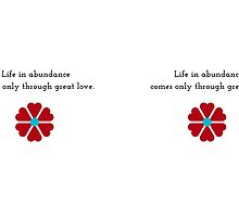 Life in abundance comes only through great love. by IdeasForArtists