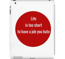 Life is too short to have a job you hate iPad Case/Skin