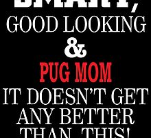 Smart, Good Looking & PUG MOM It Doesn't Get Any Better Than This! by inkedcreatively