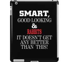 Smart, Good Looking & RABBITS It Doesn't Get Any Better Than This! iPad Case/Skin