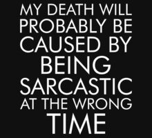 My Death Will Probably Caused By Being Sarcastic At The Wrong Time by fashioza