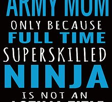 army mom only because full time superskilled ninja is not an actual title by teeshirtz