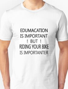 Edumacation is important but riding your bike is importanter T-Shirt