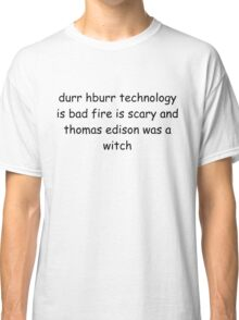 durr hburr technology is bad fire is scary and thomas edison was a witch Classic T-Shirt