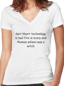 durr hburr technology is bad fire is scary and thomas edison was a witch Women's Fitted V-Neck T-Shirt