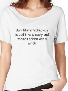 durr hburr technology is bad fire is scary and thomas edison was a witch Women's Relaxed Fit T-Shirt