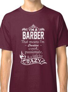 I'M A BARBER THAT MEANS I'M CREATIVE COOL PASSIONATE & A LITTLE BIT CRAZY Classic T-Shirt