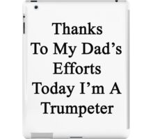 Thanks To My Dad's Efforts Today I'm A Trumpeter  iPad Case/Skin