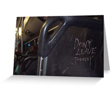 Don't leave Johnny... Greeting Card