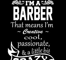 I'M A BARBER THAT MEANS I'M CREATIVE COOL PASSIONATE & A LITTLE BIT CRAZY by BADASSTEES