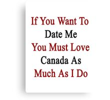 If You Want To Date Me You Must Love Canada As Much As I Do  Canvas Print