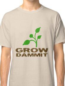 Grow Dammit Classic T-Shirt