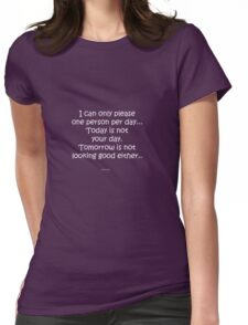 I can only please one person per day...Today is not your day. Tomorrow is not looking good either.. Womens Fitted T-Shirt