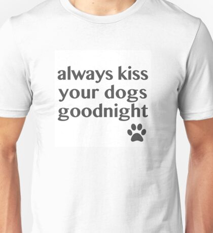Always Kiss Your Dogs Goodnight Unisex T-Shirt