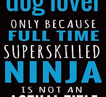 DOG LOVER ONLY BECAUSE FULL TIME SUPERSKILLED NINJA IS NOT AN ACTUAL TITLE by teeshirtz