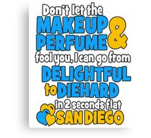don't let the makeup and perfume fool you i can go from delightful to diehard in 2 seconds flat sandiego Canvas Print