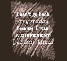 I can't go back to yesterday because I was a different person then. Unisex T-Shirt