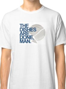 The Dishes are DONE, man. Quote Classic T-Shirt