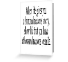 CRY, SMILE, HAPPY, SAD, When life gives you a hundred reasons to cry, show life that you have a thousand reasons to smile.  Greeting Card