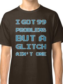 99 Problems but a glitch ain't one Classic T-Shirt