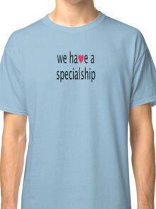 We have a specialship Classic T-Shirt