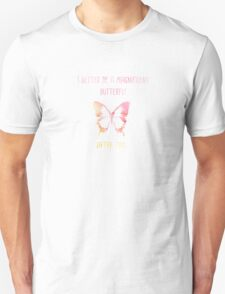 I better be a magnificent butterfly after this! T-Shirt
