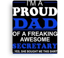 I'm A Proud Dad Of A Freaking Awesome Secretary ...Yes,She Bought Me This Shirt - Custom Tshirts & Accessories Canvas Print