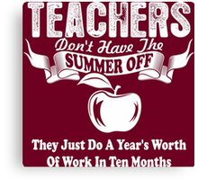 Teachers Dont Have The Summer Off They Just Do A Year Worth Of Work In Ten Months Canvas Print