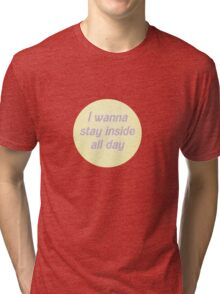 I wanna stay inside all day Tri-blend T-Shirt