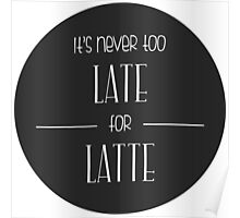 It's Never Too Late For Latte Poster