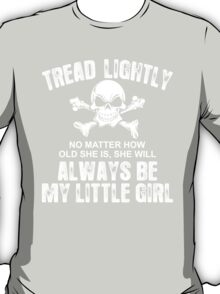 Tread Lightly No Matter How Old She Is, She Will Always Be My Little Girl T-Shirt
