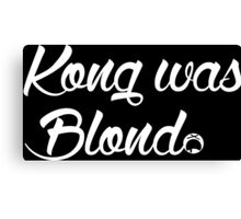 Kong was Blond Dark Edition Canvas Print