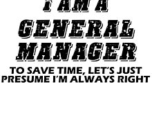 i am a general manger to save time let's just presume i'm always right by teeshirtz