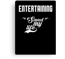 Entertaining saved my life! Canvas Print