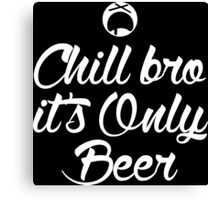 Chill Bro it's only Beer Dark Edition Canvas Print