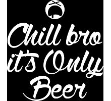 Chill Bro it's only Beer Dark Edition Photographic Print