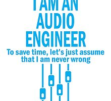I am an audio engineer to save time, let's just assume that i am never wrong by teeshirtz