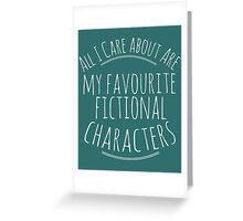 all I care about are my favourite fictional characters #white Greeting Card