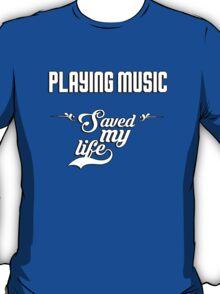 Playing music saved my life! T-Shirt
