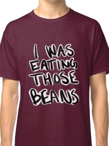 I Was Eating Those Beans Classic T-Shirt