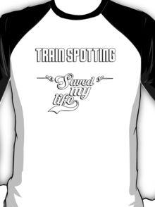 Train Spotting saved my life! T-Shirt