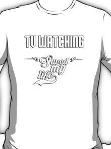 TV watching saved my life! T-Shirt