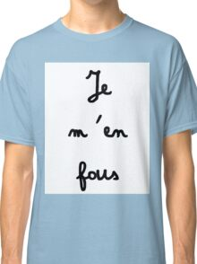 Je m'en fous - I don't care Classic T-Shirt
