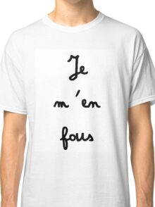 Je m'en fous - I don't care Classic T-Shirt