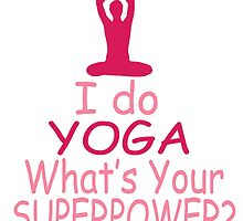 I DO YOGA WHAT'S YOUR SUPERPOWER by teeshirtz